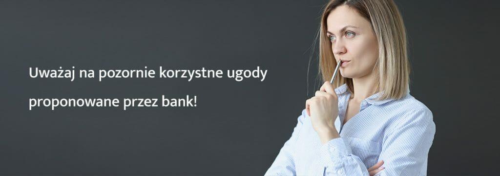 Uważaj na pozornie korzystne ugody proponowane przez bank!